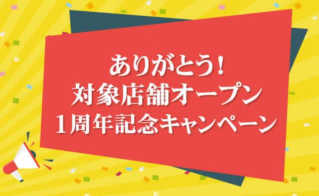 ありがとう!対象店舗オープン1周年記念キャンペーン