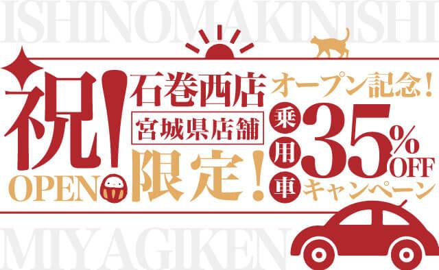 祝 ! 石巻西店オープン記念 ! 宮城県店舗限定 ! 乗用車35%OFFキャンペーン
