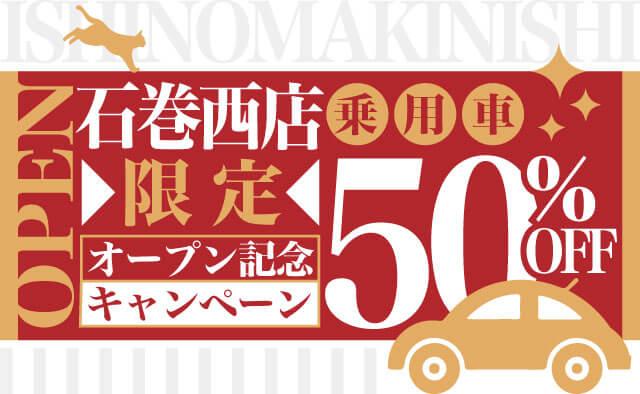 石巻西店限定 ! オープン記念キャンペーン ! 乗用車50%OFF