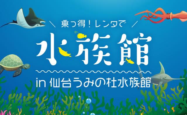 乗っ得 ! レンタで水族館in仙台うみの杜水族館