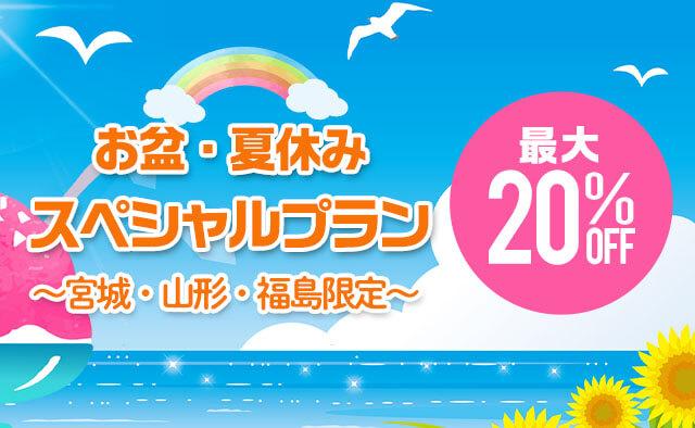 宮城・山形・福島限定 ! 最大20%OFF ! お盆・夏休みスペシャルプラン