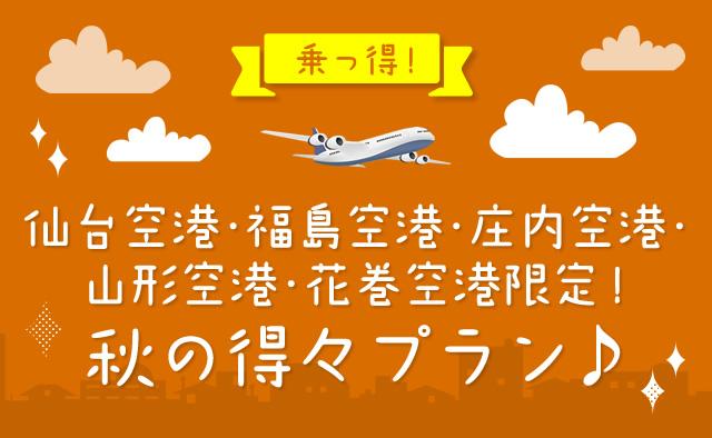 乗っ得 ! 仙台空港・福島空港・庄内空港・山形空港・花巻空港限定 ! 秋の得々プラン
