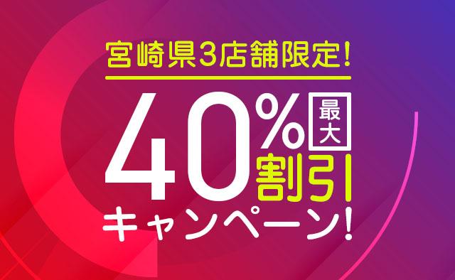 最大40%割引キャンペーン ! 宮崎県3店舗限定 !