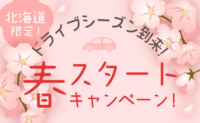 北海道限定 ! ドライブシーズン到来 ! 春スタートキャンペーン !