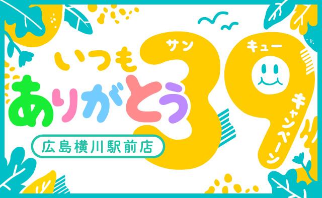 いつもありがとう ! 広島横川駅前店39キャンペーン !