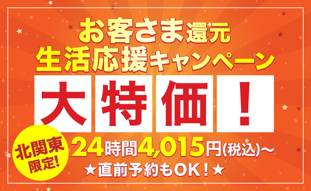 大特価 ! 24時間4015円(税込)~ ! 北関東限定 ! お客さま還元・生活応援キャンペーン !