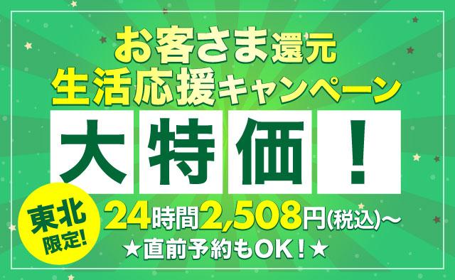 大特価 ! 24時間2508円(税込)~ ! 東北限定 ! お客さま還元・生活応援キャンペーン !