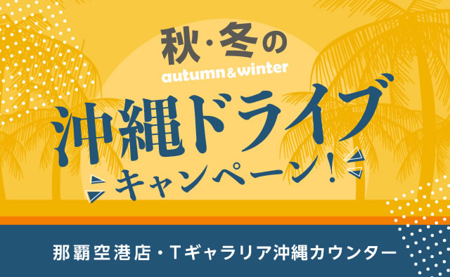秋・冬の沖縄ドライブキャンペーン ! (那覇空港店・Tギャラリア沖縄カウンター)