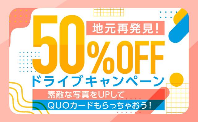 地元再発見 ! 50%OFFドライブキャンペーン ! 素敵な写真をUPしてQUOカードもらっちゃおう !