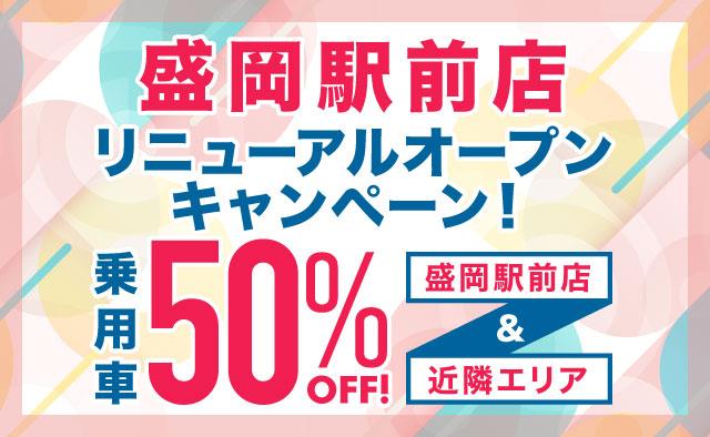 盛岡駅前店リニューアルオープンキャンペーン ! 乗用車50%OFF !