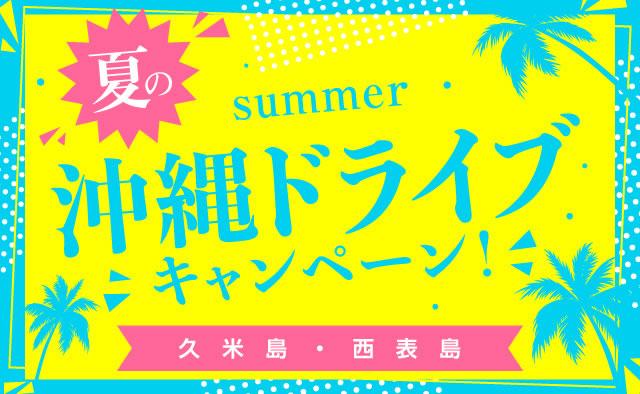 夏の沖縄ドライブキャンペーン ! (久米島・西表島)