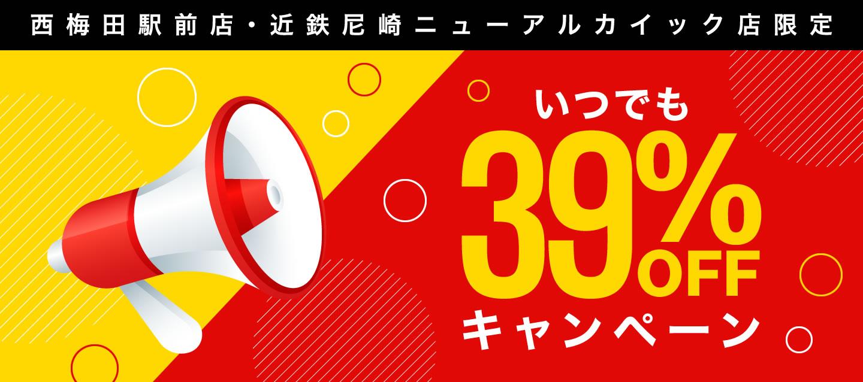 西梅田駅前店・近鉄尼崎ニューアルカイック店限定 いつでも39%OFFキャンペーン