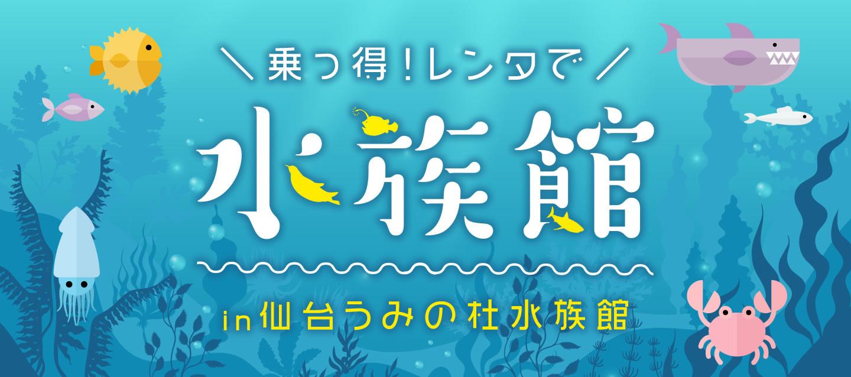乗っ得 ! レンタで水族館 in 仙台 うみの杜水族館