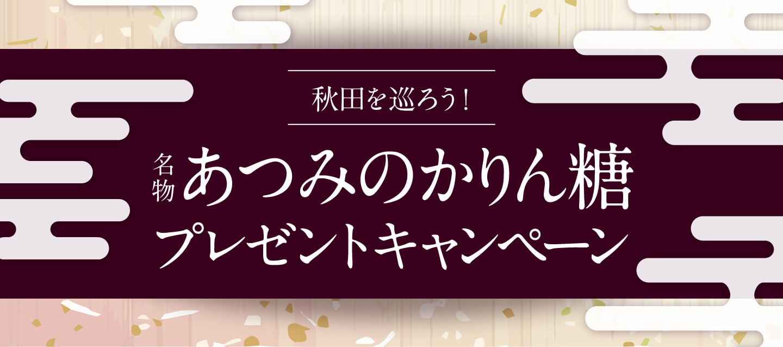 秋田を巡ろう!名物あつみのかりん糖プレゼントキャンペーン